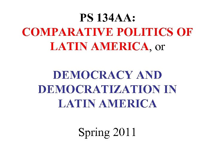 PS 134 AA: COMPARATIVE POLITICS OF LATIN AMERICA, or DEMOCRACY AND DEMOCRATIZATION IN LATIN
