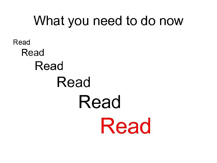What you need to do now Read Read