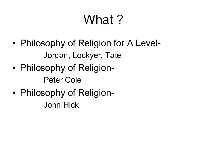 What ? • Philosophy of Religion for A Level. Jordan, Lockyer, Tate • Philosophy