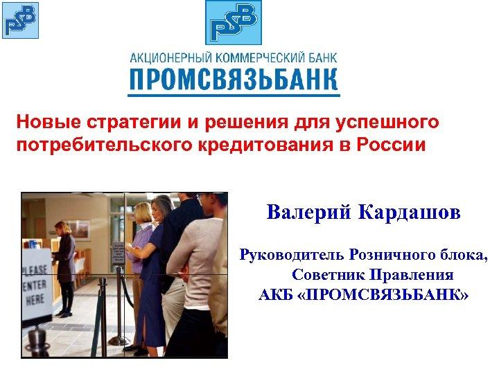Новые стратегии и решения для успешного потребительского кредитования в России Валерий Кардашов Руководитель Розничного