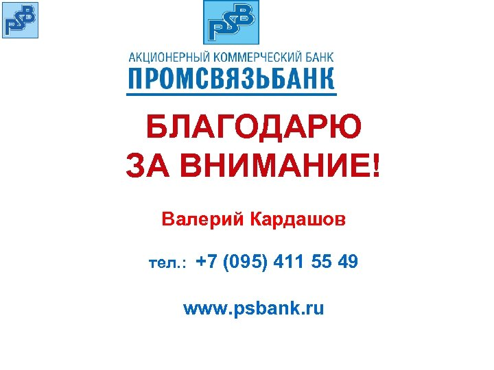 БЛАГОДАРЮ ЗА ВНИМАНИЕ! Валерий Кардашов тел. : +7 (095) 411 55 49 www. psbank.
