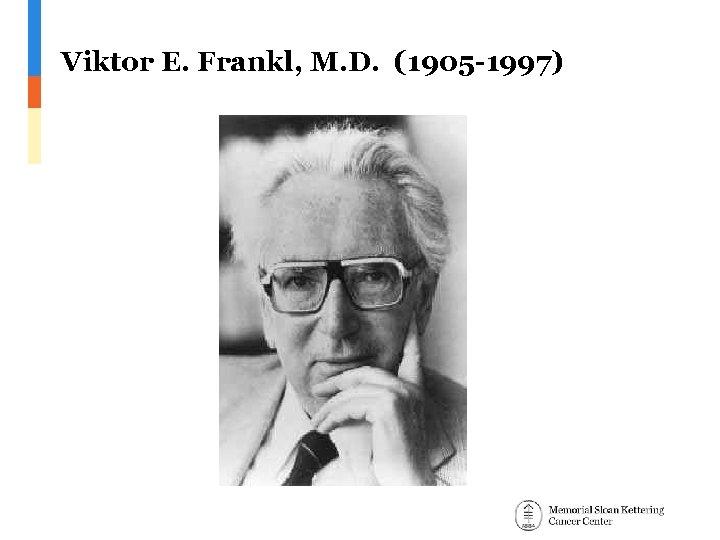 Viktor E. Frankl, M. D. (1905 -1997)