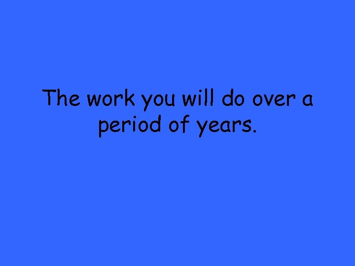 The work you will do over a period of years.