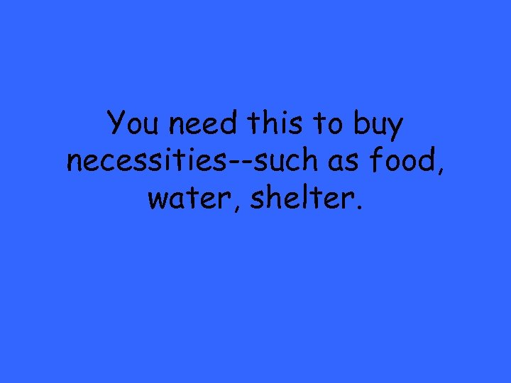 You need this to buy necessities--such as food, water, shelter.