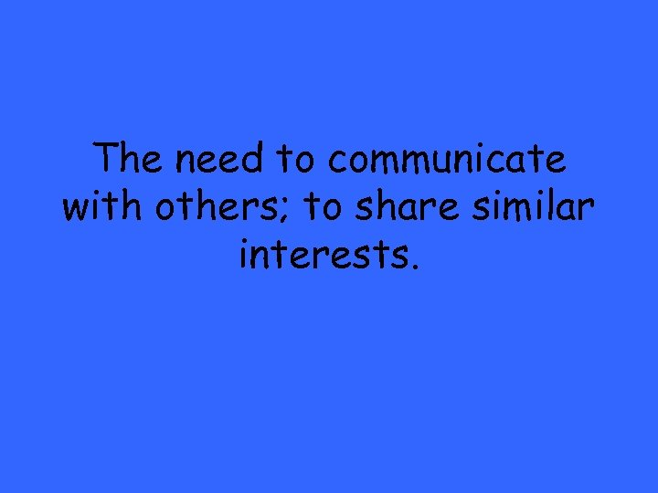 The need to communicate with others; to share similar interests.