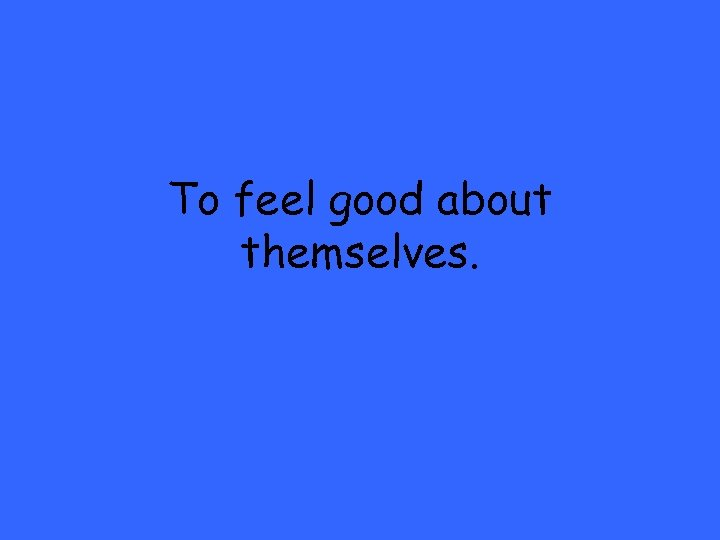 To feel good about themselves.