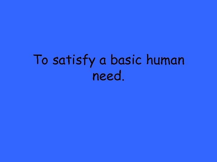 To satisfy a basic human need.