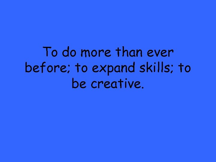 To do more than ever before; to expand skills; to be creative.