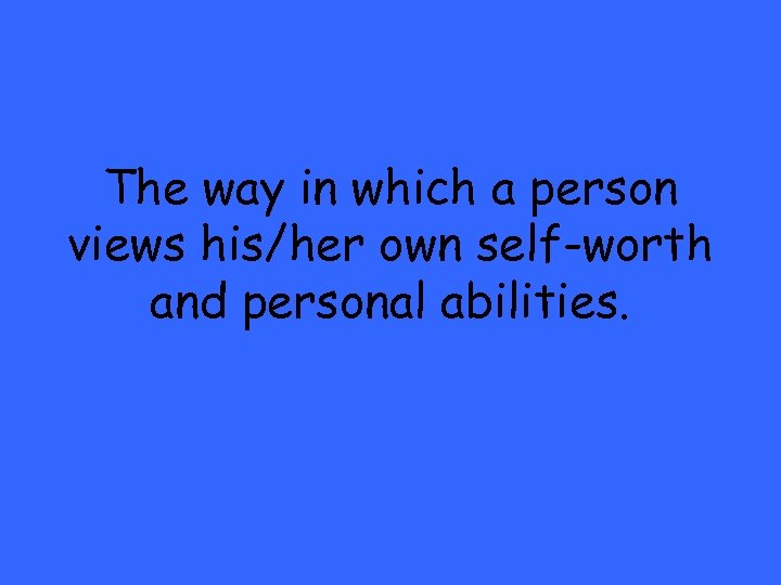 The way in which a person views his/her own self-worth and personal abilities.