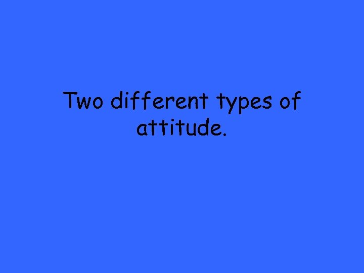 Two different types of attitude.