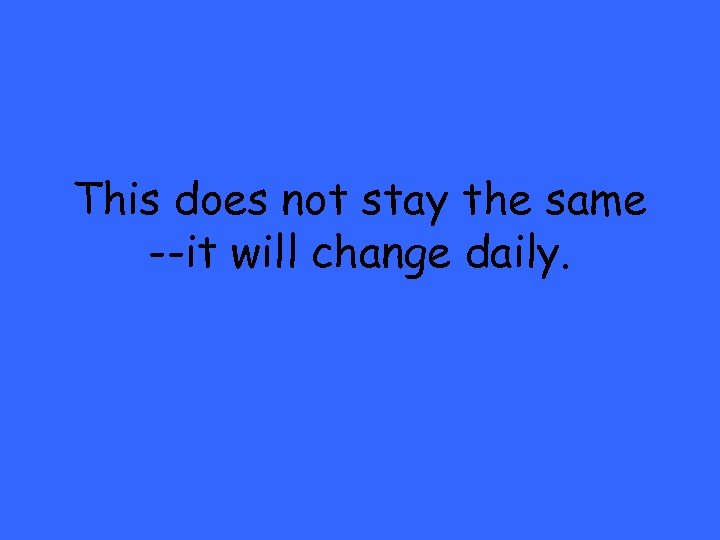 This does not stay the same --it will change daily.