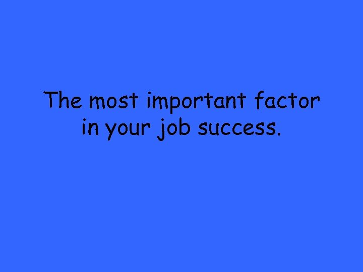 The most important factor in your job success.