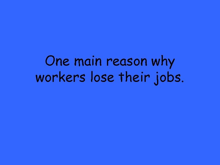 One main reason why workers lose their jobs.