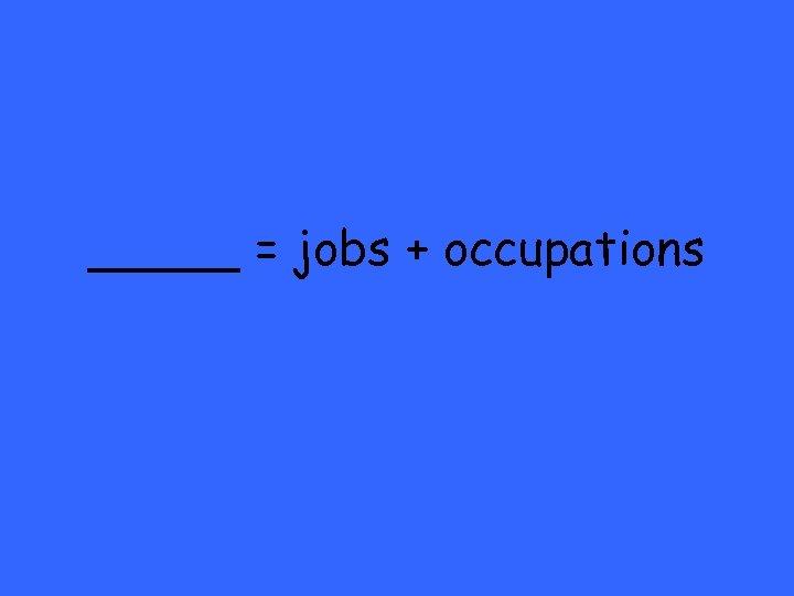 _____ = jobs + occupations