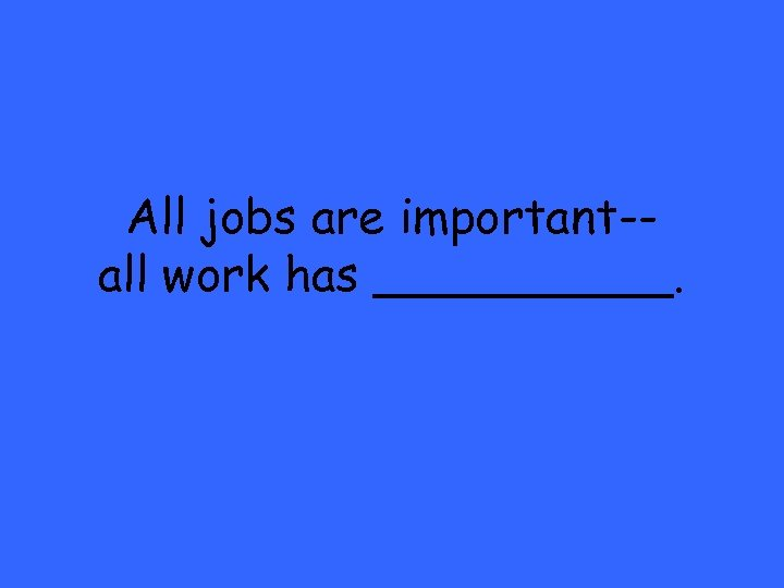 All jobs are important-all work has _____.