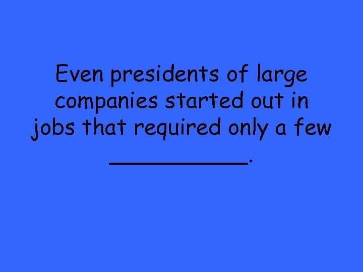 Even presidents of large companies started out in jobs that required only a few