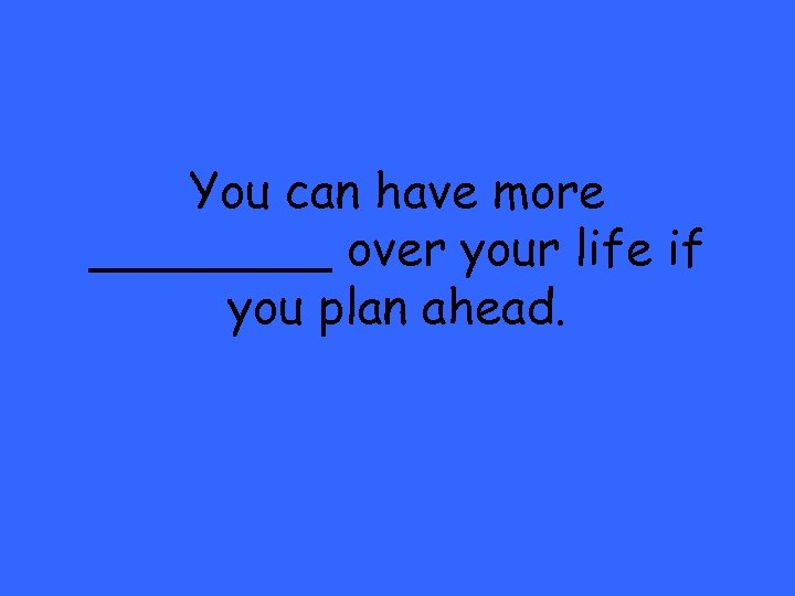You can have more ____ over your life if you plan ahead.
