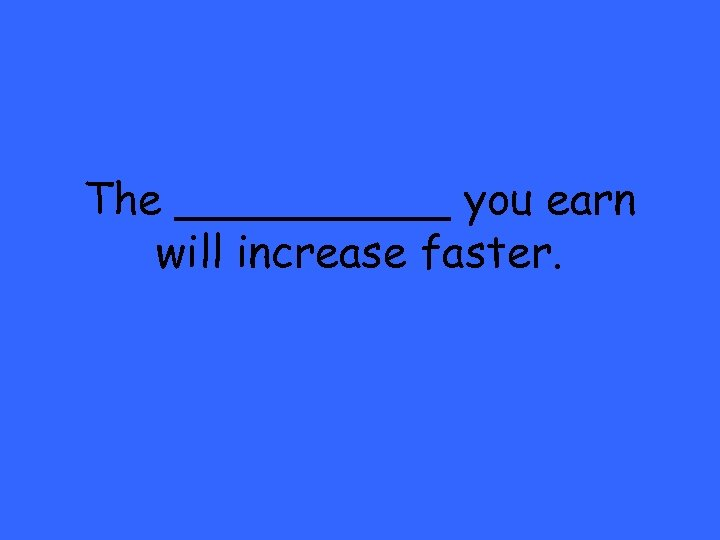 The _____ you earn will increase faster.