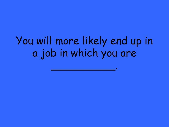 You will more likely end up in a job in which you are _____.