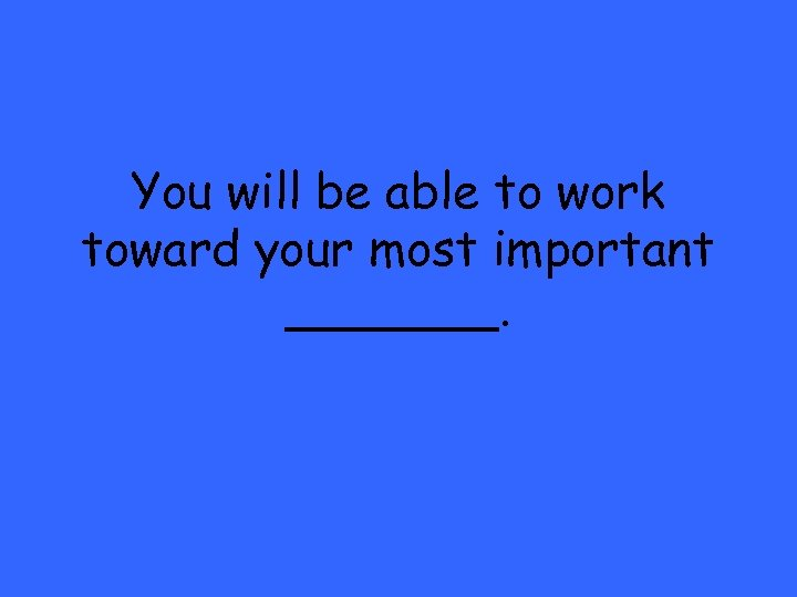 You will be able to work toward your most important _______.