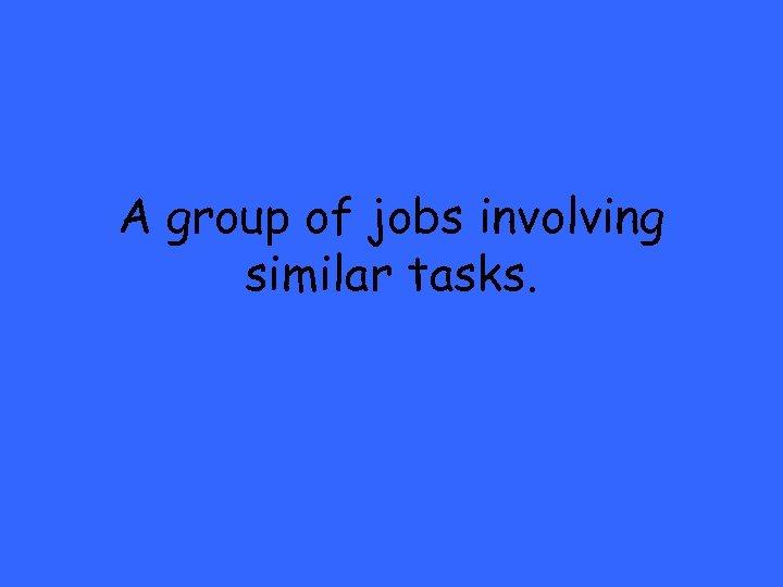 A group of jobs involving similar tasks.