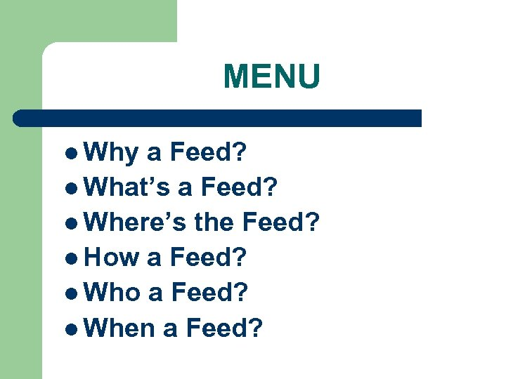 MENU l Why a Feed? l What's a Feed? l Where's the Feed? l
