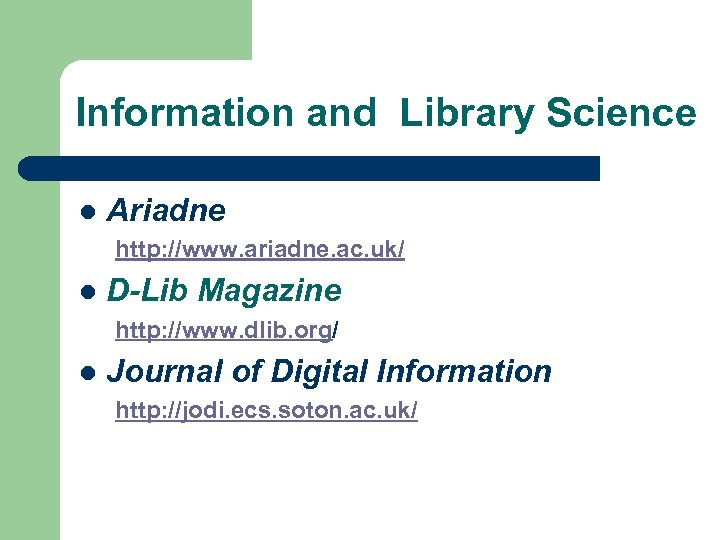 Information and Library Science l Ariadne http: //www. ariadne. ac. uk/ l D-Lib Magazine