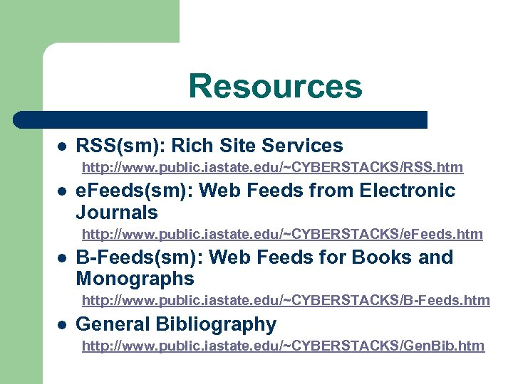 Resources l RSS(sm): Rich Site Services http: //www. public. iastate. edu/~CYBERSTACKS/RSS. htm l e.