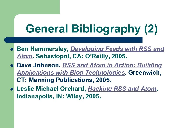 General Bibliography (2) l l l Ben Hammersley, Developing Feeds with RSS and Atom.