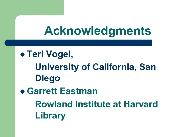 Acknowledgments l Teri Vogel, University of California, San Diego l Garrett Eastman Rowland Institute