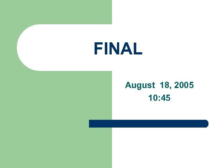 FINAL August 18, 2005 10: 45