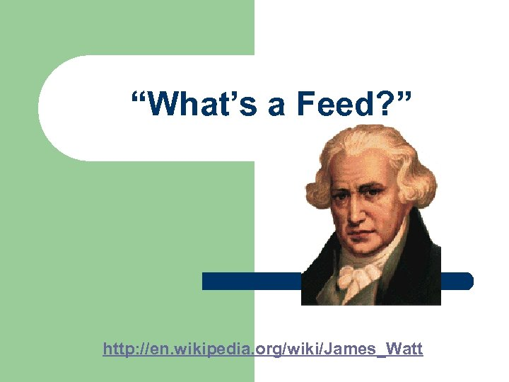 """What's a Feed? "" http: //en. wikipedia. org/wiki/James_Watt"