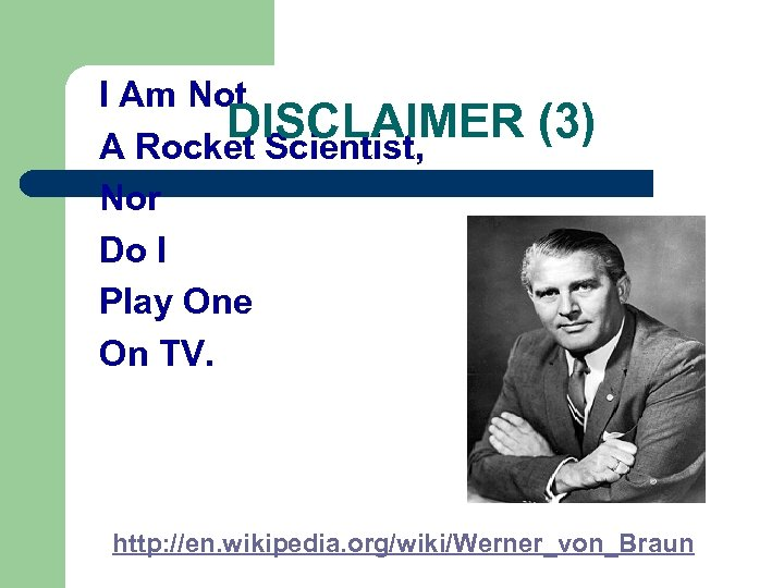 I Am Not DISCLAIMER A Rocket Scientist, Nor Do I Play One On TV.