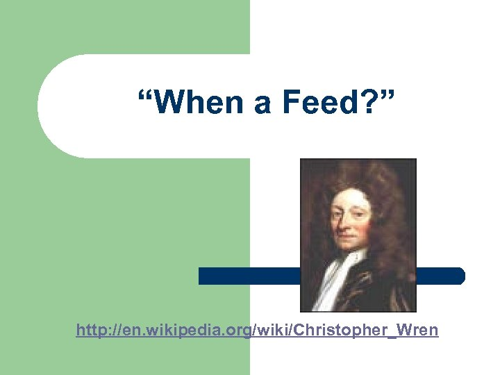 """When a Feed? "" http: //en. wikipedia. org/wiki/Christopher_Wren"