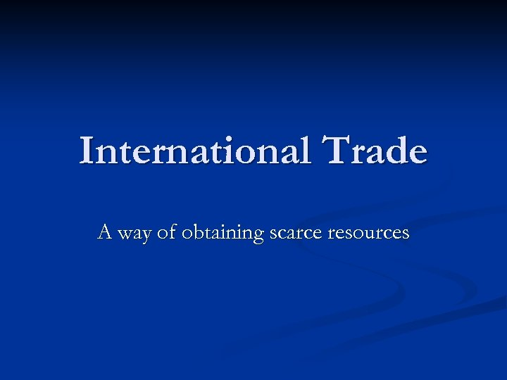International Trade A way of obtaining scarce resources