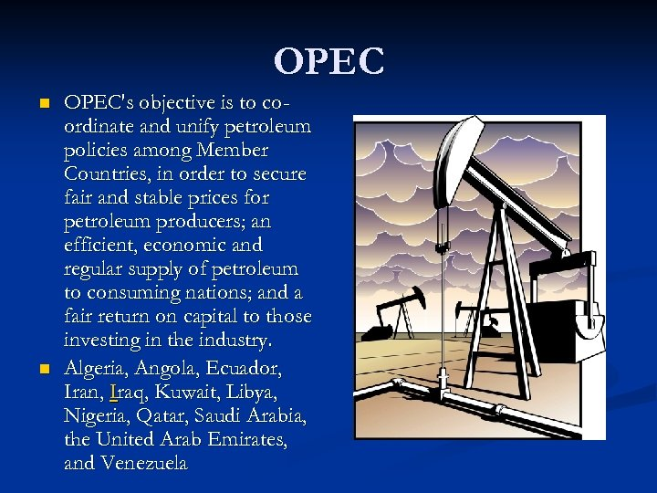 OPEC n n OPEC's objective is to coordinate and unify petroleum policies among Member