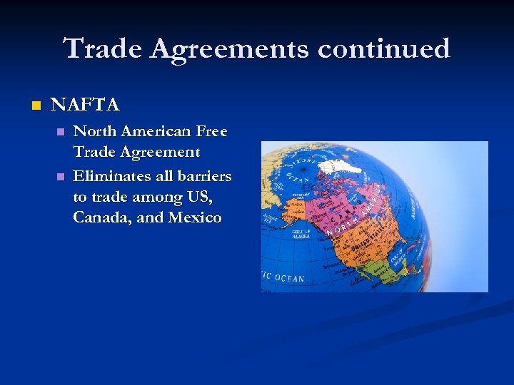 Trade Agreements continued n NAFTA n n North American Free Trade Agreement Eliminates all