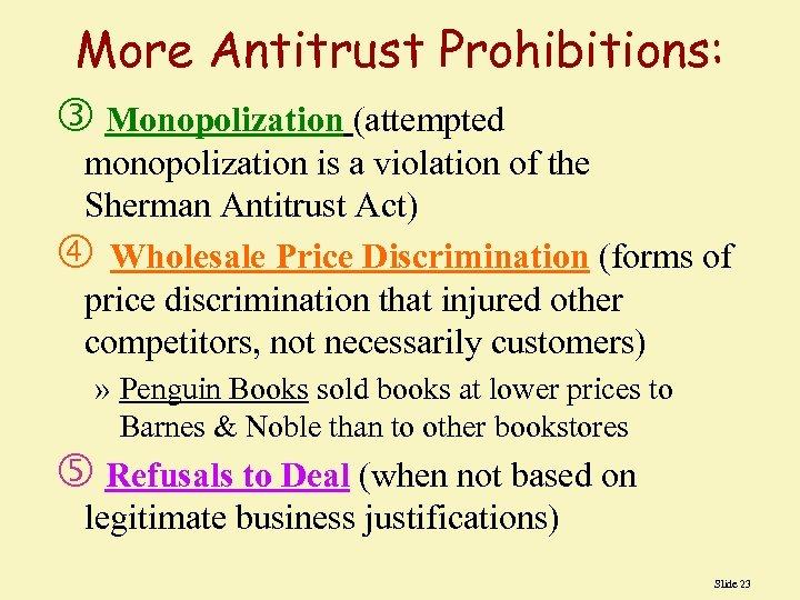 More Antitrust Prohibitions: Monopolization (attempted monopolization is a violation of the Sherman Antitrust Act)