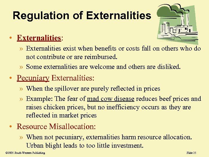 Regulation of Externalities • Externalities: » Externalities exist when benefits or costs fall on