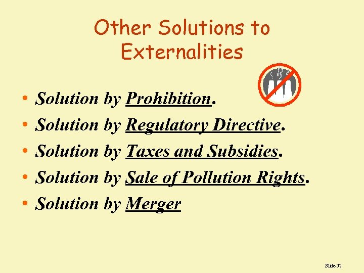 Other Solutions to Externalities • • • Solution by Prohibition. Solution by Regulatory Directive.