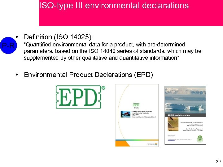 """ISO-type III environmental declarations • Definition (ISO 14025): P-R """"Quantified environmental data for a"""
