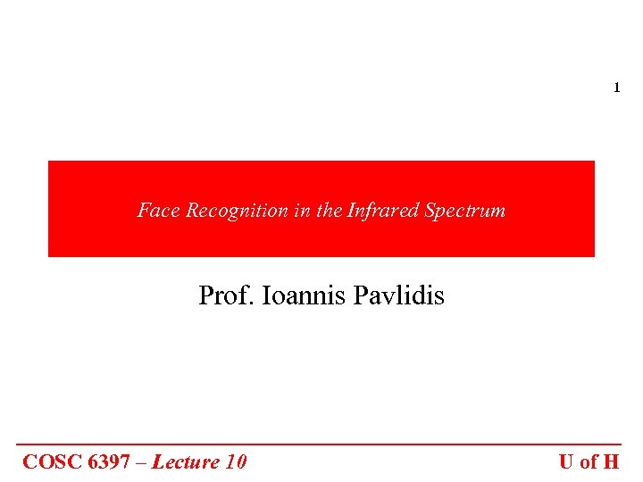 1 Face Recognition in the Infrared Spectrum Prof. Ioannis Pavlidis COSC 6397 – Lecture