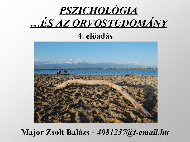 PSZICHOLÓGIA …ÉS AZ ORVOSTUDOMÁNY 4. előadás Major Zsolt Balázs - 4081237@t-email. hu