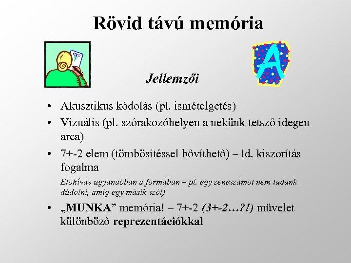 Rövid távú memória Jellemzői • Akusztikus kódolás (pl. ismételgetés) • Vizuális (pl. szórakozóhelyen a