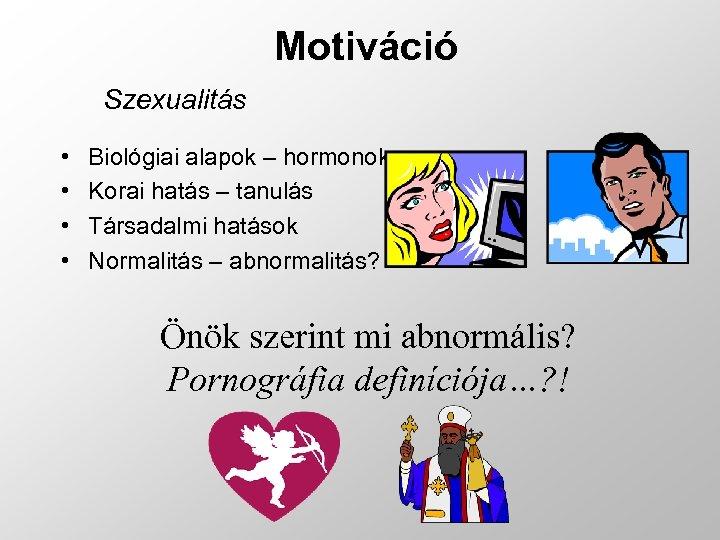 Motiváció Szexualitás • • Biológiai alapok – hormonok Korai hatás – tanulás Társadalmi hatások