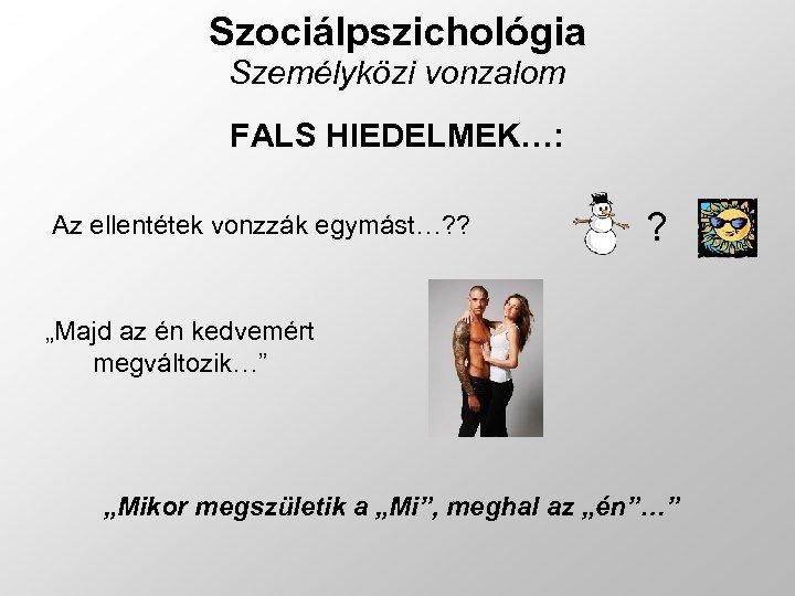 """Szociálpszichológia Személyközi vonzalom FALS HIEDELMEK…: Az ellentétek vonzzák egymást…? ? ? """"Majd az én"""