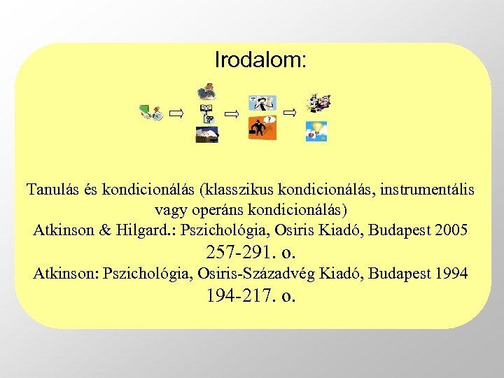 Irodalom: Tanulás és kondicionálás (klasszikus kondicionálás, instrumentális vagy operáns kondicionálás) Atkinson & Hilgard. :