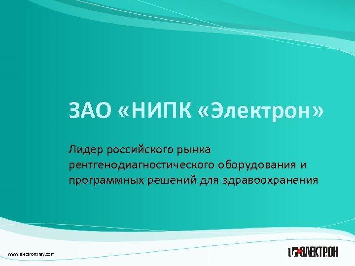 ЗАО «НИПК «Электрон» Лидер российского рынка рентгенодиагностического оборудования и программных решений для здравоохранения www.