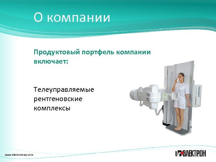 О компании Продуктовый портфель компании включает: Телеуправляемые рентгеновские комплексы www. electronxray. com