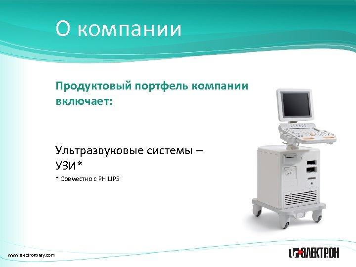 О компании Продуктовый портфель компании включает: Ультразвуковые системы – УЗИ* * Совместно с PHILIPS